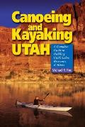 Canoeing and Kayaking Utah: A Complete Guide to Paddling Utah's Lakes, Reservoirs and Rivers