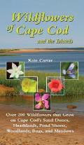 Wildflowers of Cape Cod & the Islands: 150 Wildflowers That Grow on Cape Cod's Sand Dunes, Heathlands, Ponds, Woodlands, Bogs and Meadows