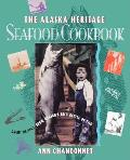 The Alaska Heritage Seafood Cookbook: Great Recipes from Alaska's Rich Kettle of Fish