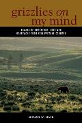 Grizzlies on My Mind: Essays of Adventure, Love, and Heartache from Yellowstone Country