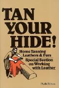 Tan Your Hide!: Home Tanning Leathers & Furs