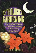 Astrological Gardening: The Ancient Wisdom of Successful Planting and Harvesting by the Stars Cover
