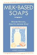 Milk-Based Soaps: Making Natural, Skin-Nourishing Soap Cover