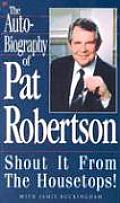 The Autobiography of Pat Robertson: Shout It from the Housetops!