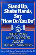 Stand Up, Shake Hands, and Say How Do You Do: What Boys Need to Know about Today's Manners