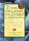 Texas Organic Vegetable Gardening The Total Guide to Growing Vegetables Fruits Herbs & Other Edible Plants the Natural Way