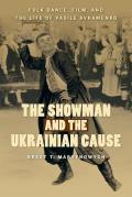 The Showman and the Ukrainian Cause: Folk Dance, Film, and the Life of Vasile Avramenko