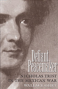 Defiant Peacemaker: Nicholas Trist in the Mexican Was