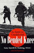 No Bended Knee: The Battle for Guadalcanal/The Memoir of Gen. Merrill B. Twining, USMC