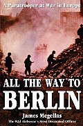 All the Way to Berlin A Paratrooper at War in Europe - Signed Edition