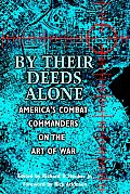 By Their Deeds Alone: America's Combat Commanders on the Art of War