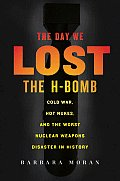 Day We Lost the H Bomb Cold War Hot Nukes & the Worst Nuclear Weapons Disaster in History
