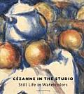 Cezanne in the Studio: Still Life in Watercolors