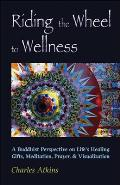 Riding the Wheel to Wellness: A Buddhist Perspective on Life's Healing Gifts, Mediatation, Prayer & Visualization