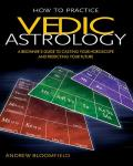 How to Practice Vedic Astrology: A Beginner's Guide to Casting Your Horoscope and Predicting Your Future
