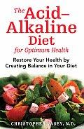 Acid Alkaline Diet for Optimum Health Restore Your Health by Creating Balance in Your Diet