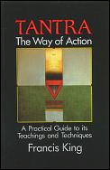 Tantra The Way of Action A Practical Guide to Its Teachings & Techniques