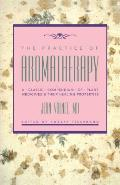 Practice of Aromatherapy A Classic Compendium of Plant Medicines & Their Healing Properties
