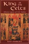 King of the Celts: Arthurian Legends and the Celtic Tradition
