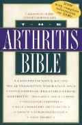 Arthritis Bible A Comprehensive Guide to Alternative Therapies & Conventional Treatments for Arthritic Diseases Including Osteoarthr