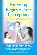 Parenting Begins Before Conception A Guide to Preparing Body Mind & Spirit for You & Your Future Child