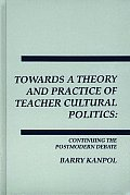 Towards a Theory and Practice of Teacher Cultural Politics: Continuing the Postmodern Debate