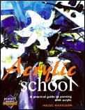 Acrylic School a Practical Guide To Painting W Cover