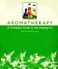 Aromatherapy A Complete Guide To The Healing