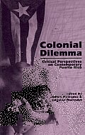 Colonial Dilemma Critical Perspectives on Contemporary Puerto Rico