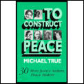 To Construct Peace : 30 More Justice Seekers, Peace Makers (92 Edition)