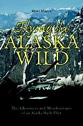 Flying The Alaska Wild The Adventures & Misadventures of an Alaska Bush Pilot
