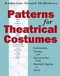 Patterns for Theatrical Costumes Garments Trims & Accessories from Ancient Egypt to 1915