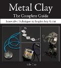 Metal Clay: The Complete Guide: Innovative Techniques to Inspire Any Artist