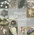 Magical Metal Clay Jewelry Amazingly Simple No Kiln Techniques for Making Beautiful Jewelry
