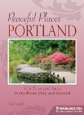 Peaceful Places: Portland: 100+ Tranquil Sites in and Around the Rose City