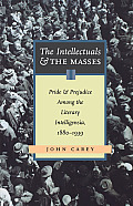 Intellectuals & the Masses Pride & Prejudice Among the Literary Intelligentsia 1880 1939