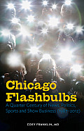 Chicago Flashbulbs: A Quarter Century of News, Politics, Sports, and Show Business (1987-2012)