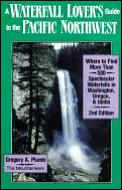 Waterfall Lover's Guide to the Pacific Northwest: Where to Find More Than 500 Scenic Waterfalls in WA, OR & ID