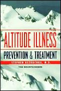 Altitude Illness: Prevention and Treatment: How to Stay Healthy at Altitude-- From Resort Skiing to Himalayan Climbing