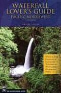 Waterfall Lovers Guide Pacific Northwest: Where to Find Hundreds of Spectacular Waterfalls in Washington, Oregon, and Idaho. 4th Edition Cover