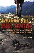 Walking the Big Wild From Yellowstone to the Yukon on the Grizzle Bears Trail