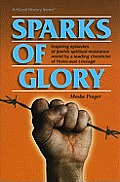 Sparks of Glory: Inspiring Episodes of Jewish Spiritual Resistance by Israel's Leading Chronicler of Holocaust Courage