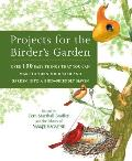 Projects for the Birders Garden Over 100 Easy Things That You Can Make to Turn Your Yard & Garden Into a Bird Friendly Haven