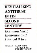 Revitalizing Antitrust in Its Second Century: Essays on Legal, Economic, and Political Policy