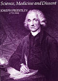 Science Medicine & Dissent Joseph Priestley 1733 1804 Papers Celebrating the 250TH Anniversary of the Birth of Joseph Priestley Together With a Catalogue of an Exhibition Held At the Royal Society & t