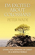 I'm Excited about Colossians: How to Live and Grow in Christ in a Hostile World