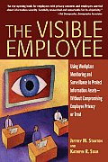 The Visible Employee: Using Workplace Monitoring and Surveillance to Protect Information Assets-Without Compromising Employee Privacy or Tru Cover