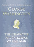George Washington the Character & Influence of One Man