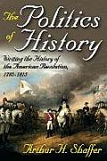 The Politics of History: Writing the History of the American Revolution, 1775-1815