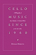 Cello Music Since 1960: A Bibliography of Solo, Chamber, & Orchestral Works for the Solo Cellist